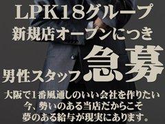 ◇LPK18グループ◇<br />新規オープンにつき男性スタッフ急募!<br />大阪で1番風通しのいい会社を作りたい!<br />今、勢いのある当店だからこそ夢のある給与が現実にあります!